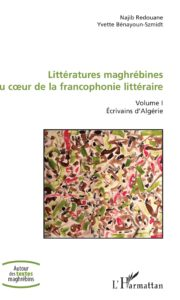 Littératures Maghrébines au Coeur de la Francophonie Littéraire - Volume I - Ecrivains d'Algérie